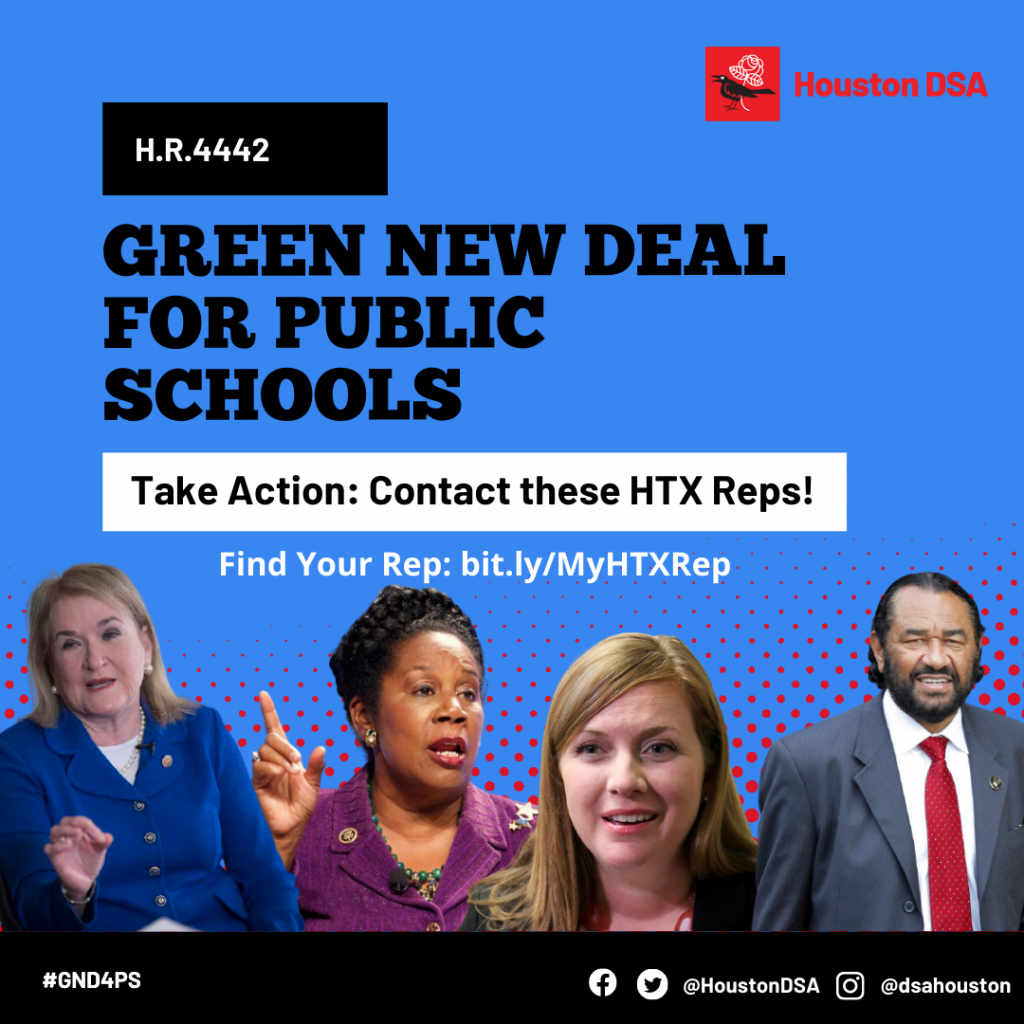 Houston DSA logo. H.R. 4442 Green New Deal for Public Schools. Take Action: Contact these HTX Reps! Find your Rep: bit.ly/MyHTXRep Images of Representatives Sylvia Garcia, Sheila Jackson Lee, Lizzie Fletcher, Al Green. #GND4PS Facebook Twitter @HoustonDSA Instagram @dsahouston