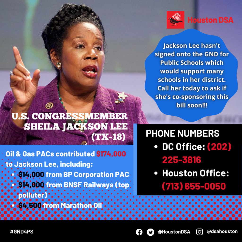 Houston DSA logo. Image of U.S. Congressmember Sheila Jackson Lee (TX-18). Jackson Lee hasn't signed onto the GND for Public Schools which would support many schools in her district. Call her today to ask if she's co-sponsoring this bill soon!!! Phone Numbers- DC Office: (202) 225-3816, Houston Office: (713) 655-0050 Oil & Gas PACs contributed $174,000 to Jackson Lee, including: $14,000 from BP Corporation PAC, $14,000 from BNSF Railways (top polluter), $4,500 from Marathon Oil. #GND4PS Facebook Twitter @HoustonDSA Instagram @dsahouston