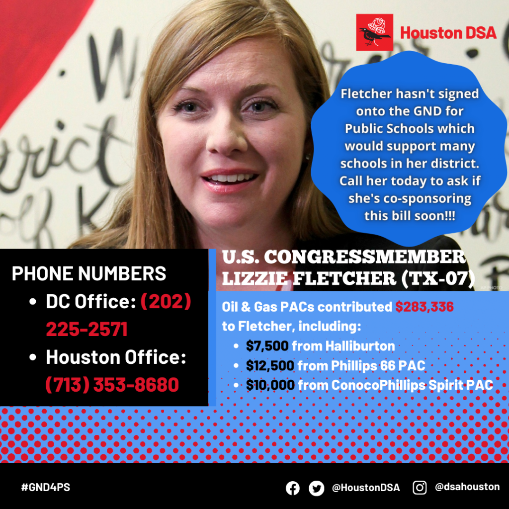 Houston DSA logo. Image of U.S. Congressmember Lizzie Fletcher (TX-07). Fletcher hasn't signed onto the GND for Public Schools which would support many schools in her district. Call her today to ask if she's co-sponsoring this bill soon!!! Phone Numbers- DC Office: (202) 225-2571, Houston Office: (713) 353-8680 Oil & Gas PACs contributed $283,336 to Fletcher, including: $7,500 from Halliburton, $12,500 from Phillips 66 PAC, $10,000 from ConocoPhillips Spirit PAC. #GND4PS Facebook Twitter @HoustonDSA Instagram @dsahouston