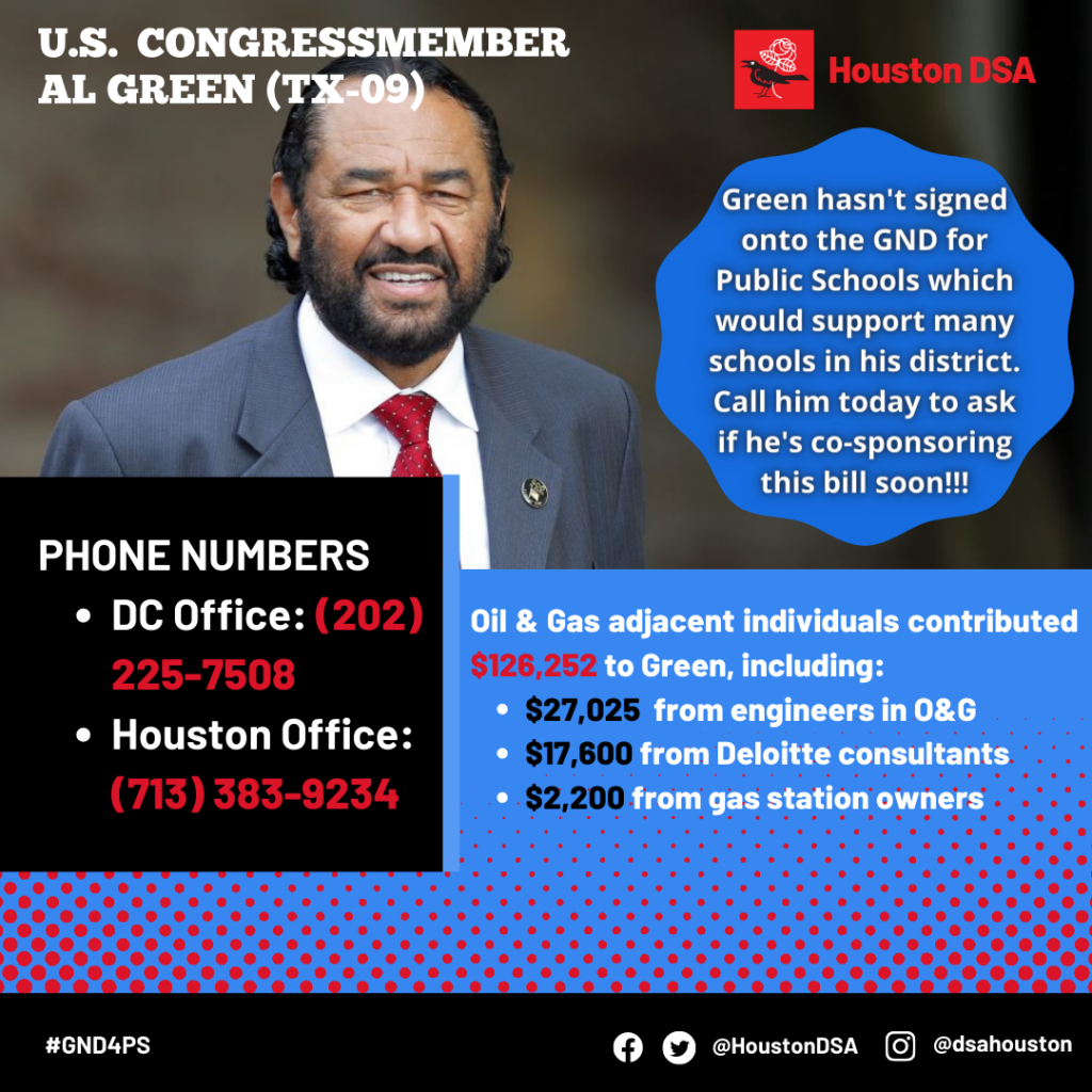 Houston DSA logo. Image of U.S. Congressmember Al Green (TX-09). Green hasn't signed onto the GND for Public Schools which would support many schools in his district. Call him today to ask if he's co-sponsoring this bill soon!!! Phone Numbers- DC Office: (202) 225-7508, Houston Office: (713) 383-9234 Oil & Gas adjacent individuals contributed $126,252 to Green, including: $27,025 from engineers in O&G, $17,600 from Deloitte consultants, $2,200 from gas station owners. #GND4PS Facebook Twitter @HoustonDSA Instagram @dsahouston